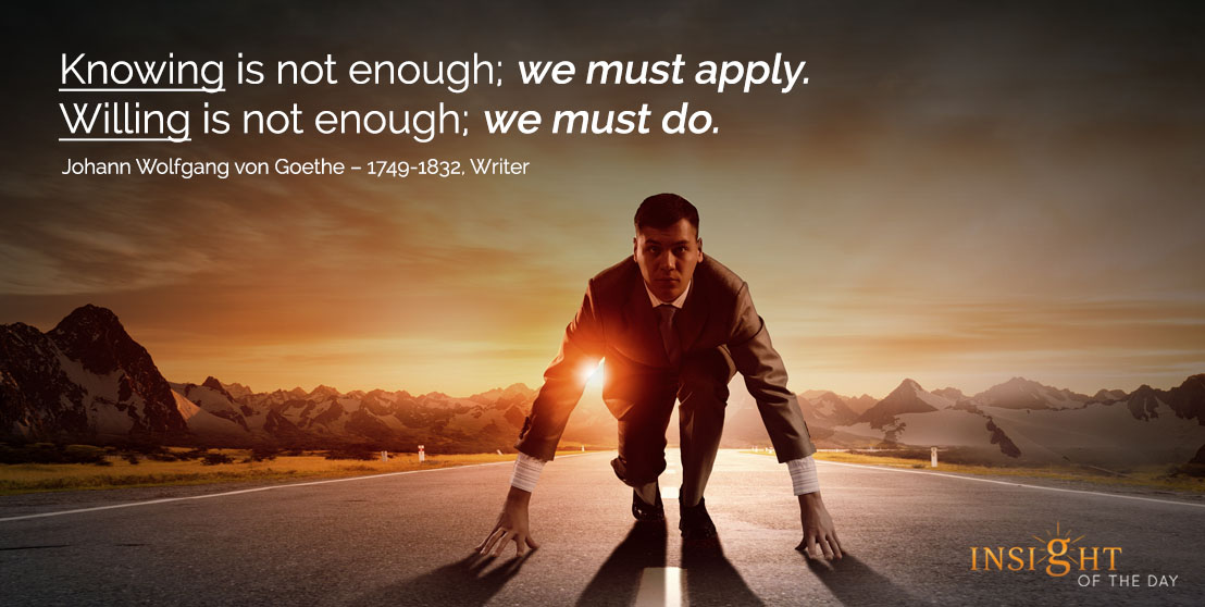 motivational quote: Knowing is not enough; we must apply. Willing is not enough; we must do. - Johann Wolfgang von Goethe – 1749-1832, Writer