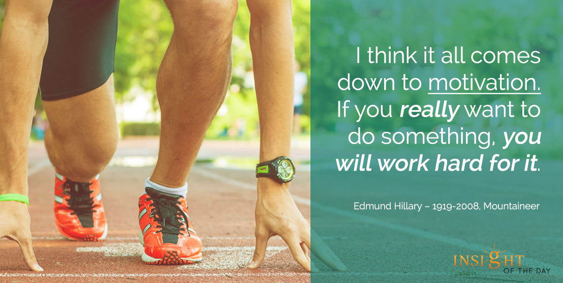 motivational quote: I think it all comes down to motivation. If you really want to do something, you will work hard for it.  - Edmund Hillary – 1919-2008, Mountaineer
