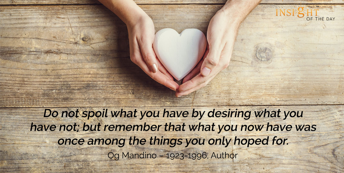 motivational quote: Do not spoil what you have by desiring what you have not; but remember that what you now have was once among the things you only hoped for. - Epictetus – 55A-135AD, Philosopher