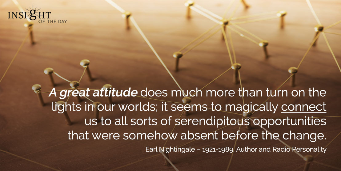 motivational quote: A great attitude does much more than turn on the lights in our worlds; it seems to magically connect us to all sorts of serendipitous opportunities that were somehow absent before the change. - Earl Nightingale – 1921-1989, Author and Radio Personality