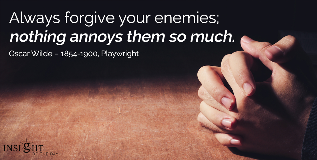 motivational quote: Always forgive your enemies; nothing annoys them so much. - Oscar Wilde – 1854-1900, Playwright