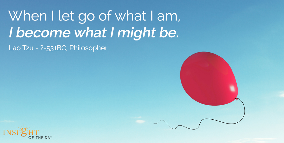 motivational quote: When I let go of what I am, I become what I might be. - Lao Tzu, Philosophert