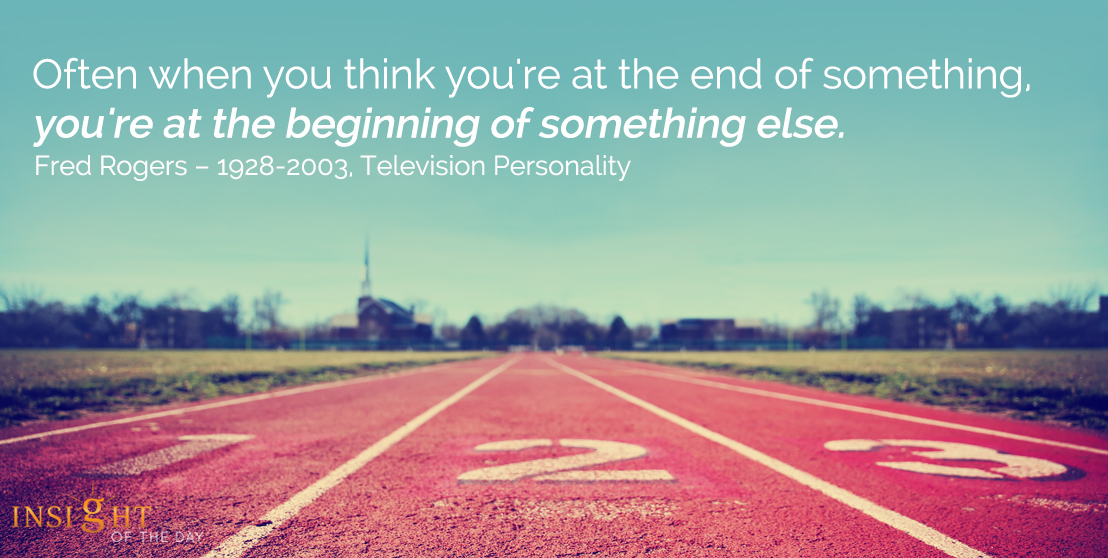 motivational quote: Often when you think you're at the end of something, you're at the beginning of something else. - Fred Rogers - 1928-2003, Television Personality
