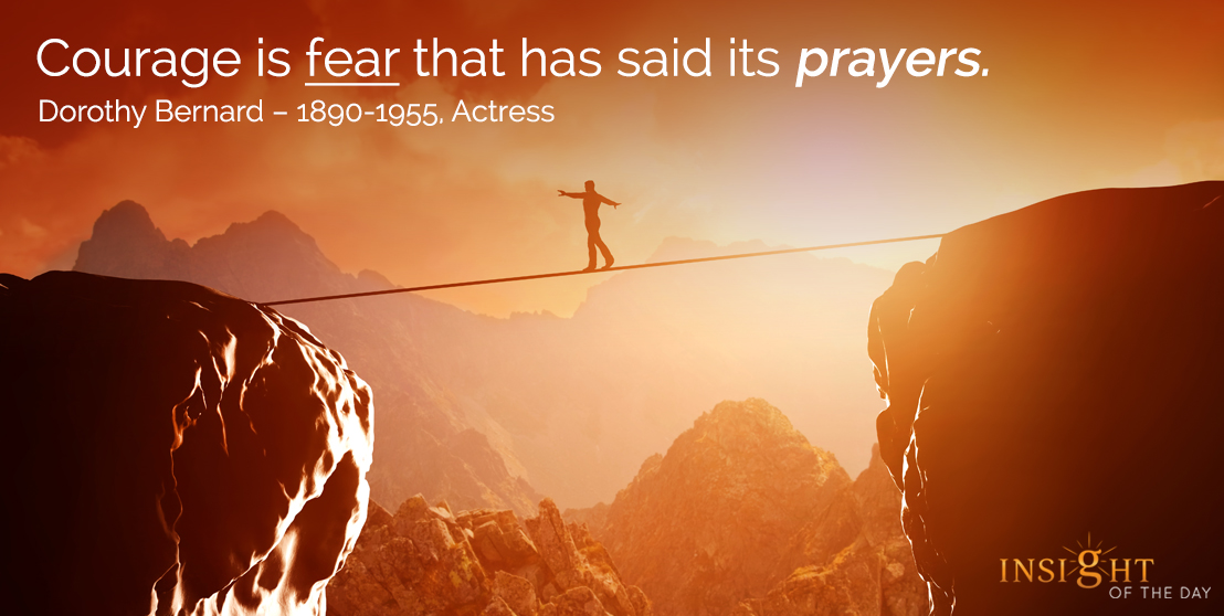 motivational quote: Courage is fear that has said its prayers. - Dorothy Bernard - 1890-1955, Actress