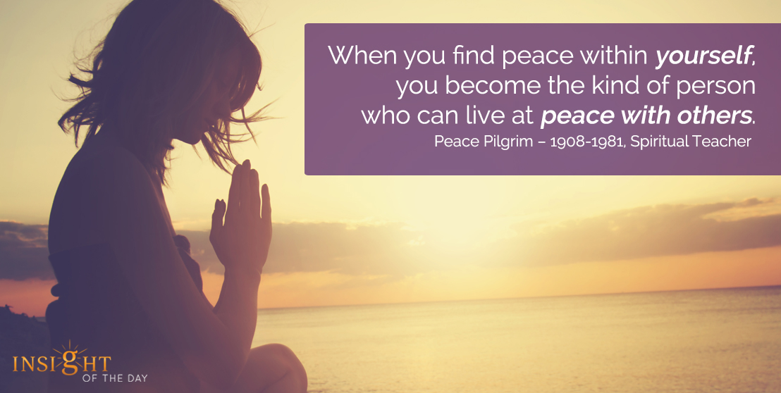 motivational quote: When you find peace within yourself, you become the kind of person who can live at peace with others. - Peace Pilgrim - 1908-1981, Spiritual Teacher