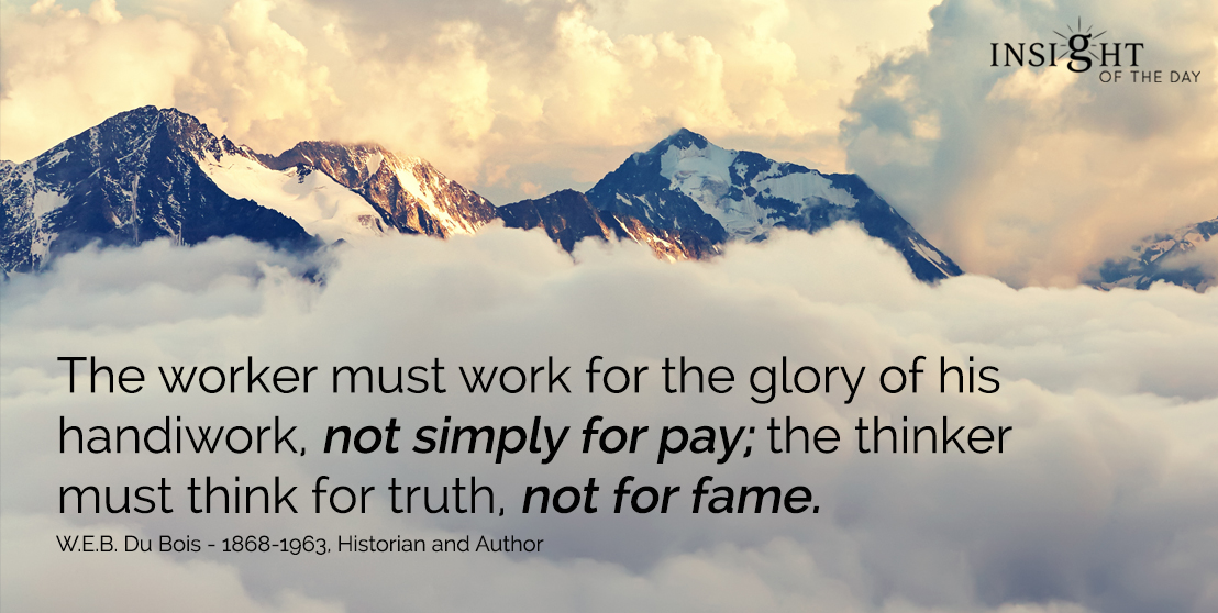 motivational quote:The worker must work for the glory of his handiwork, not simply for pay; the thinker must think for truth, not for fame.