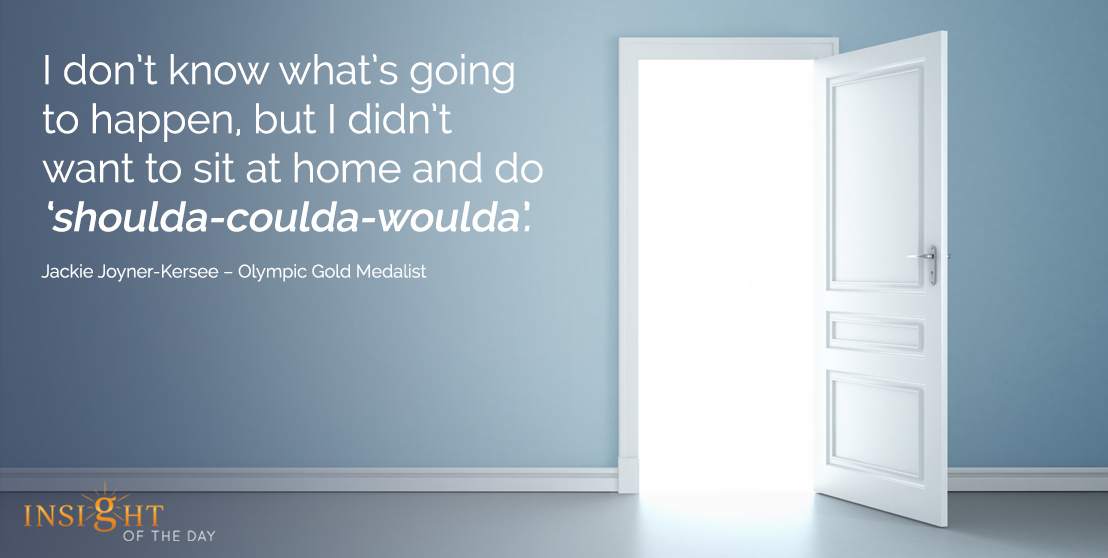 motivational quote:I don't know what's going to happen, but I didn't want to sit at home and do 'shoulda-coulda-woulda'.