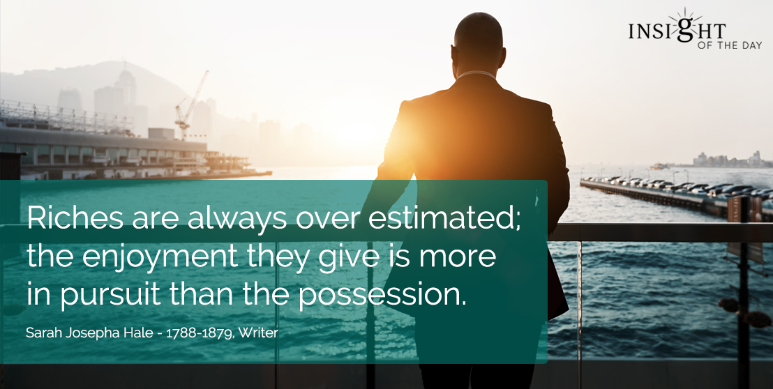 motivational quote: Riches are always over estimated; the enjoyment they give is more in pursuit than the possession.