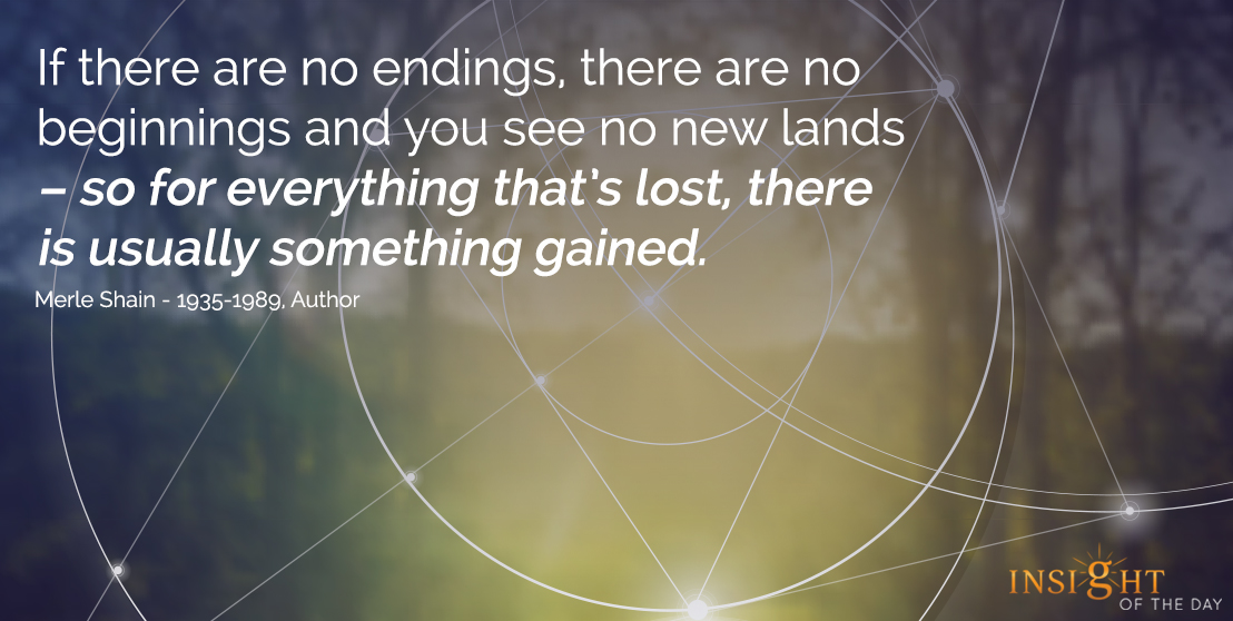 motivational quote: If there are no endings, there are no beginnings and you see no new lands, so for everything thatís lost, there is usually something gained.