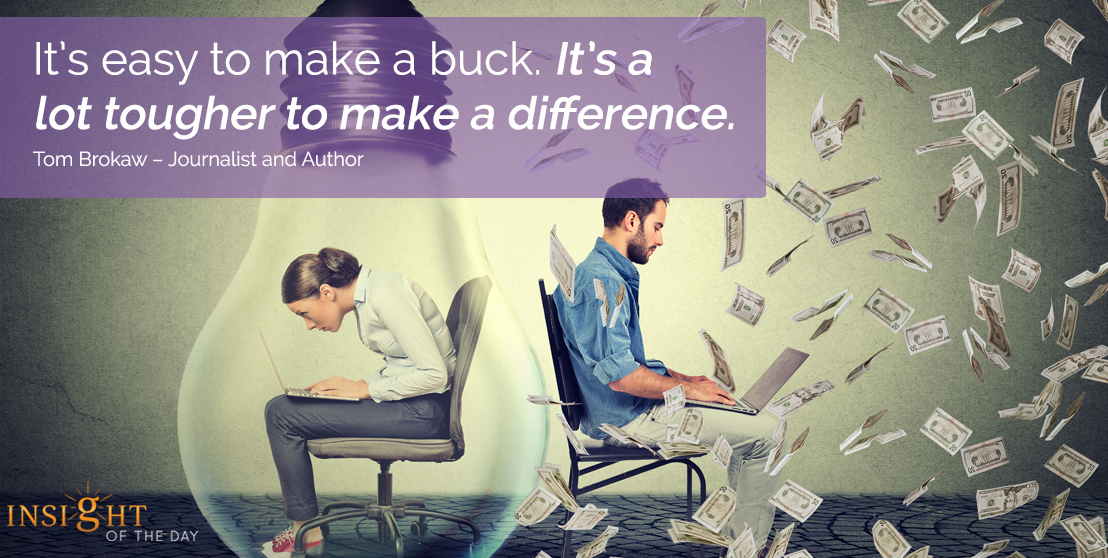 motivational quote: It's easy to make a buck. It's a lot tougher to make a difference.