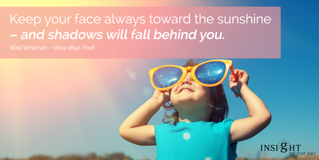 motivational quote: Keep your face always toward the sunshine - and shadows will fall behind you. Walt Whitman - 1819-1892, Poet
