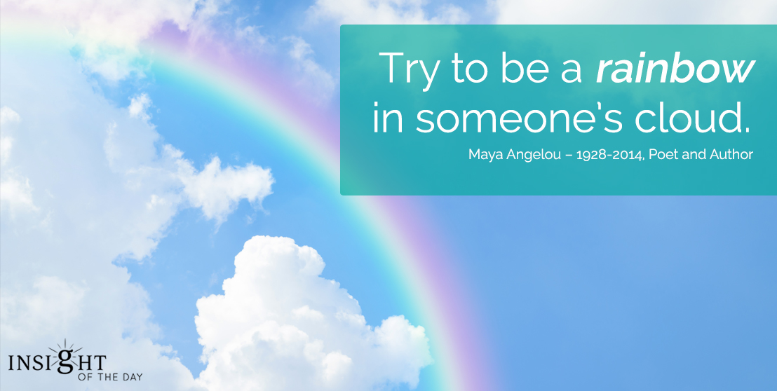 motivational quote: Try to be a rainbow in someone's cloud.