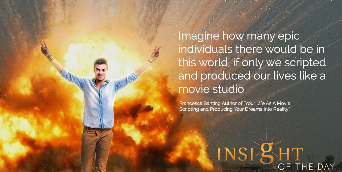 Epic quote: Imagine how many epic individuals there would be in this world, if only we scripted and produced our lives like a movie studio - Francesca Banting Author