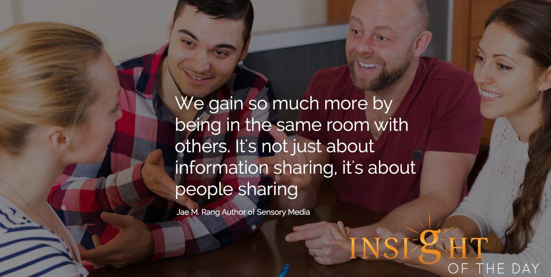 motivational quote: We gain so much more by being in the same room with others. It's not just about information sharing, it's about people sharing. - Jae M. Rang - Author of Sensory Media