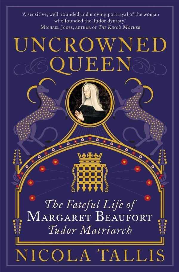 Uncrowned Queen - The Fateful Life of Margaret Beaufort, Tudor Matriarch. A talk by Dr Nicola Tallis