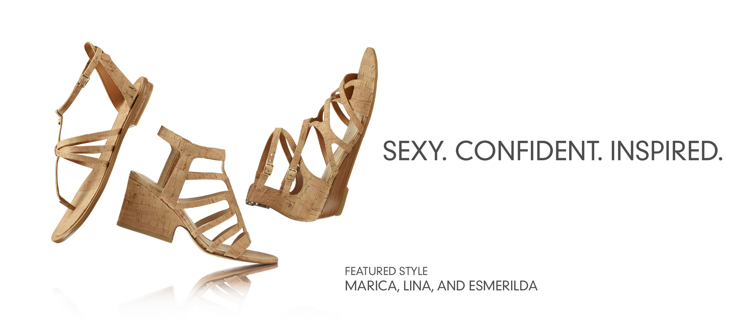 Sexy. Confident. Inspired. Featured styles: Marica, Lina and Esmerilda sandals.  Shop Sandals.