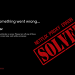 Netflix Proxy Error Fixed with a Netflix VPN – Updated 2020