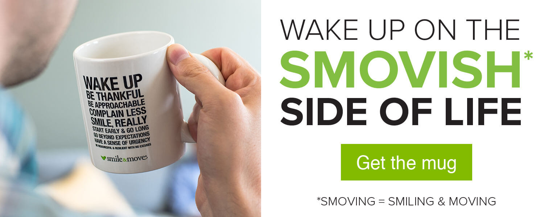 Wake up on the Smovish* side of life. Get the mug. *Smoving = Smiling & Moving