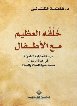 خلقه العظيم مع الأطفال - دراسة تحليلية للطفولة في حياة الرسول محمد عليه الصلاة والسلام