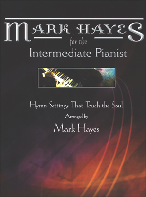Mark Hayes for the Intermediate Pianist - Hymn Settings That Touch the Soul