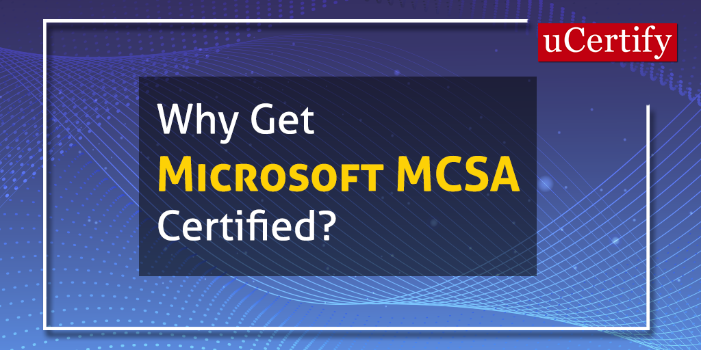Why Become A Microsoft MCSA Certified?