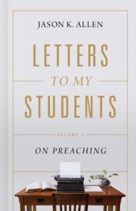Letter to My Students: Volume 1 On Preaching by Jason Allen