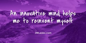 reflection An innovative mind helps me to reinvent myself