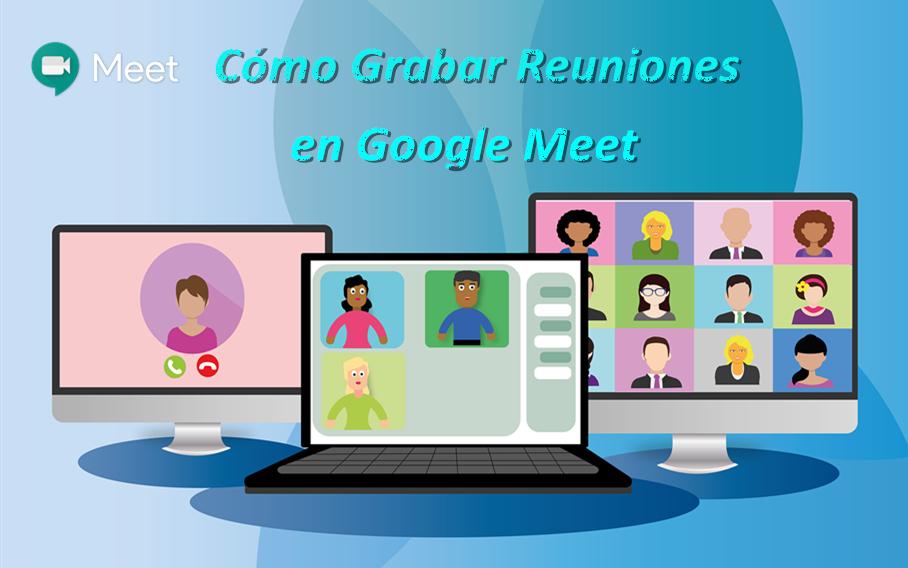 Grabar reuniones en google meet