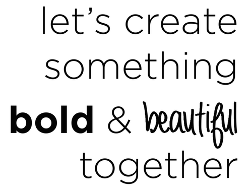 let's create something bold and beautiful together