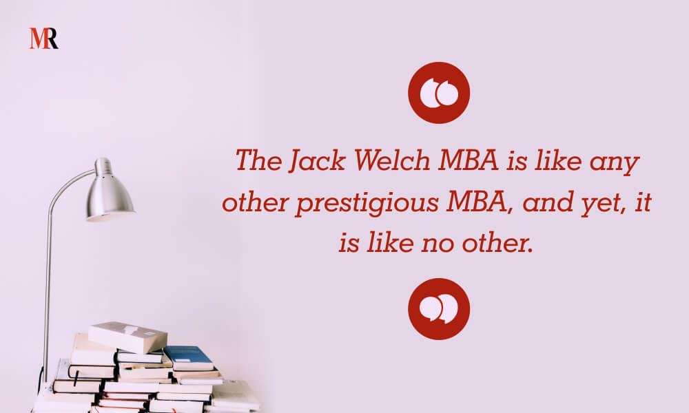The Jack Welch MBA is like any other prestigious MBA, and yet, it is like no other.