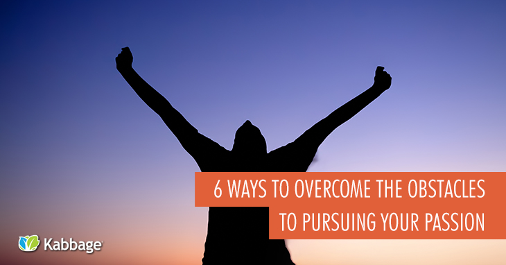 6 Ways to Overcome the Obstacles to Pursuing Your Passion