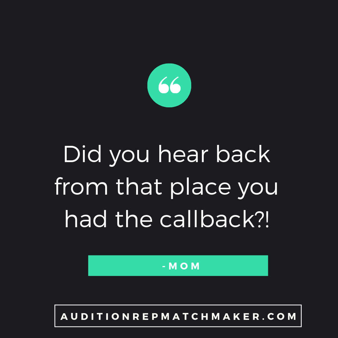 """Did you hear back from that place you had the callback?!"" -Mom www.auditionrepmatchmaker.com"