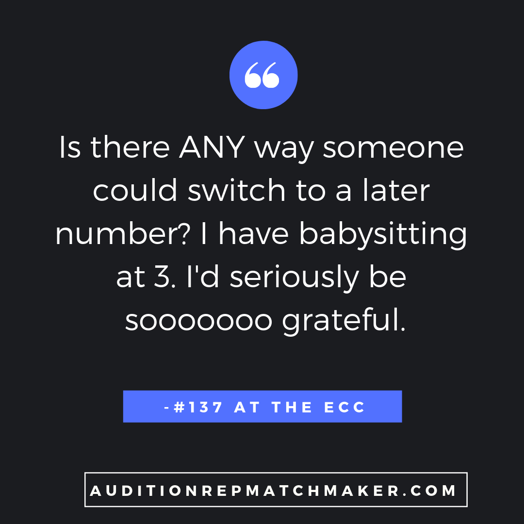 """Is there any way someone could switch to a later number? I have babysitting at 3. I'd seriously be sooooooo grateful."" -#137 at the ECC www.auditionrepmatchmaker.com"