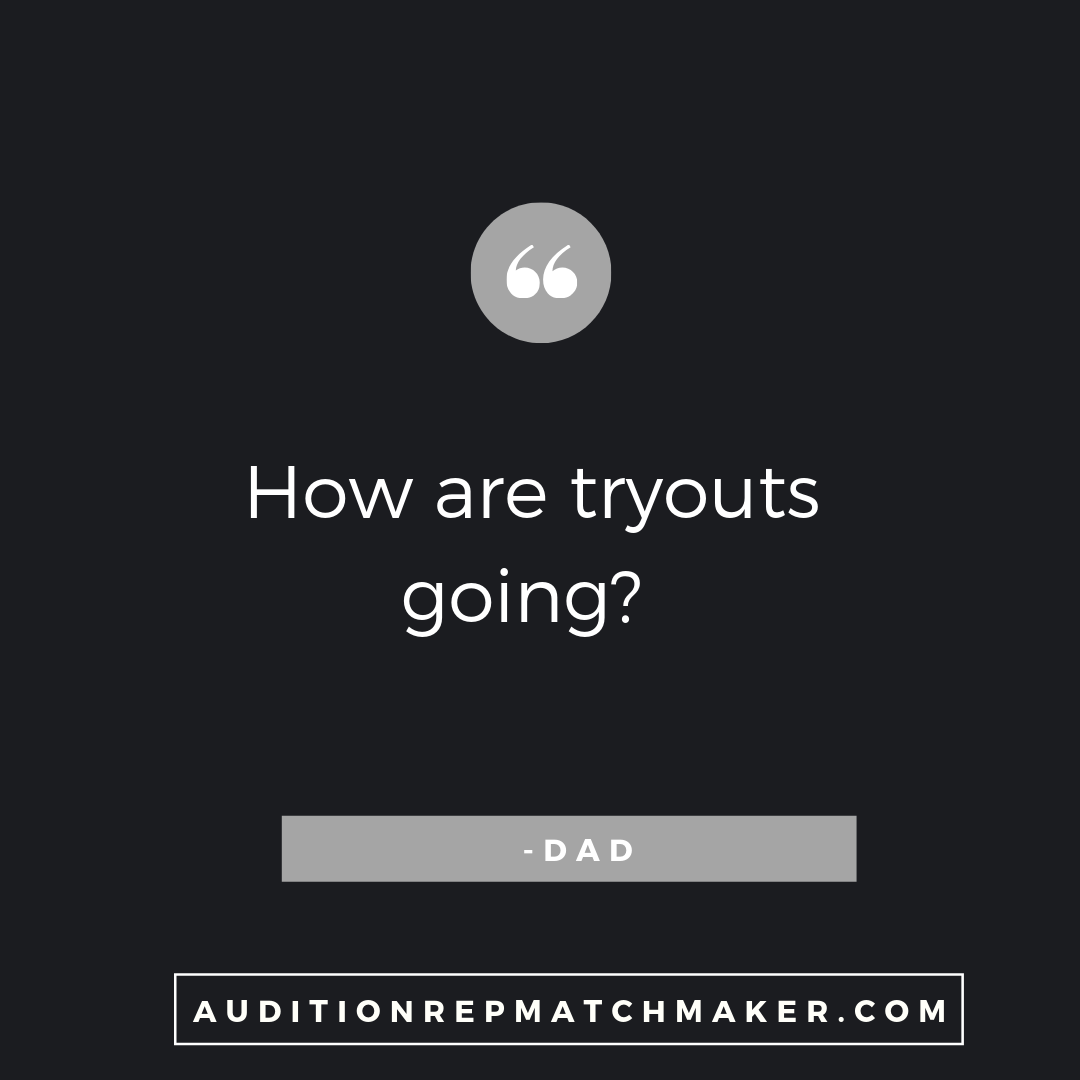 """How are tryouts going?"" -Dad www.auditionrepmatchmaker.com"