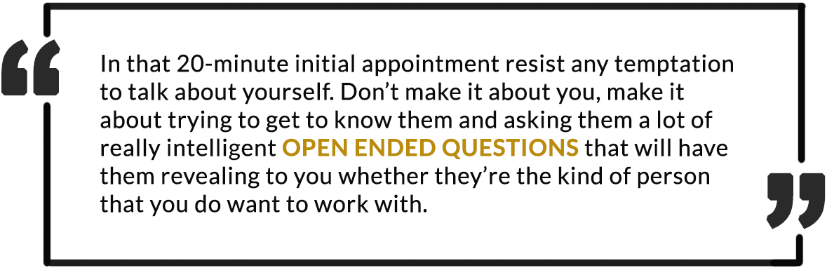 In that 20-minute initial appointment, resist any temptation to talk about yourself. Don't make it about you, make it about trying to get to know them and asking them a lot of really intelligent Open-Ended Questions that will have them revealing to you wether they're the kind of person that you do want to work with.