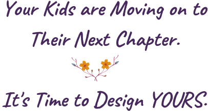 Your Kids are Moving on to Their Next Chapter. It's Time to Design Yours.
