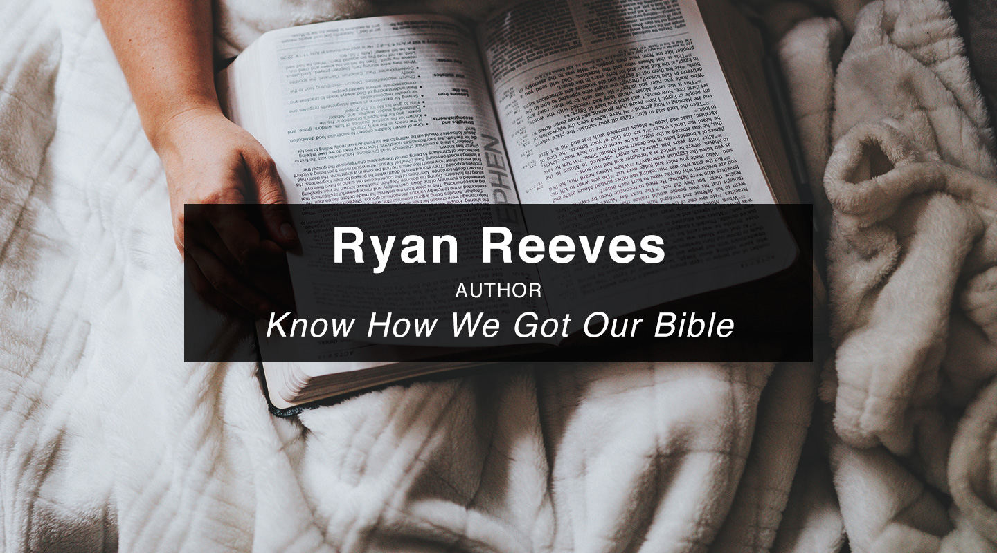 Know How We Got Our Bible - Dr. Ryan Reeves (Re-Air)
