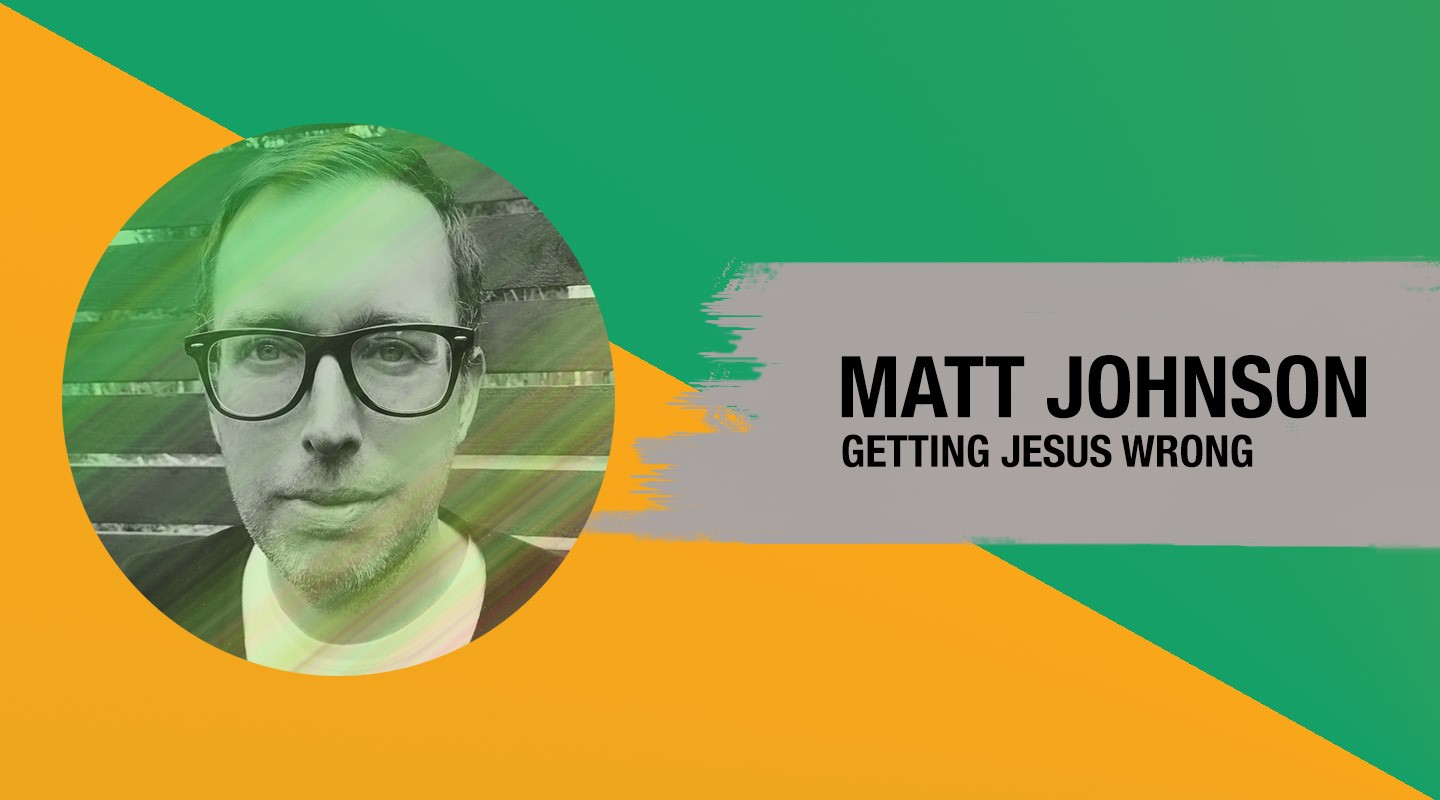Getting Jesus Wrong - Matt Johnson (Re-Air)