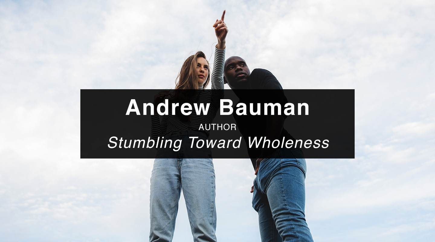 Andrew Bauman | Stumbling toward Wholeness