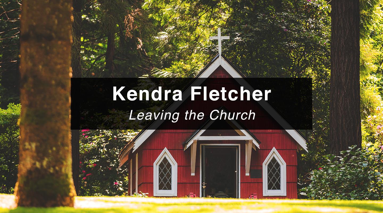Kendra Fletcher - Leaving the Church