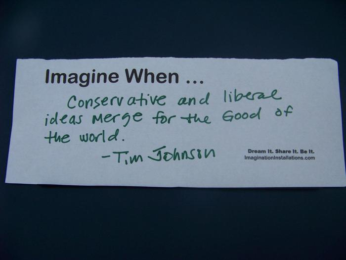 Imagine When... Conservative and liberal ideas merge for the Good of the world. --Tim Johnson