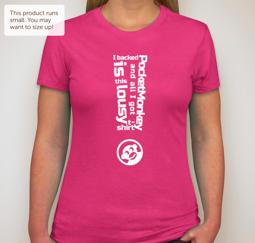 "Women's Hot Pink: ""I backed PocketMonkey and all I got is this lousy t-shirt!"""
