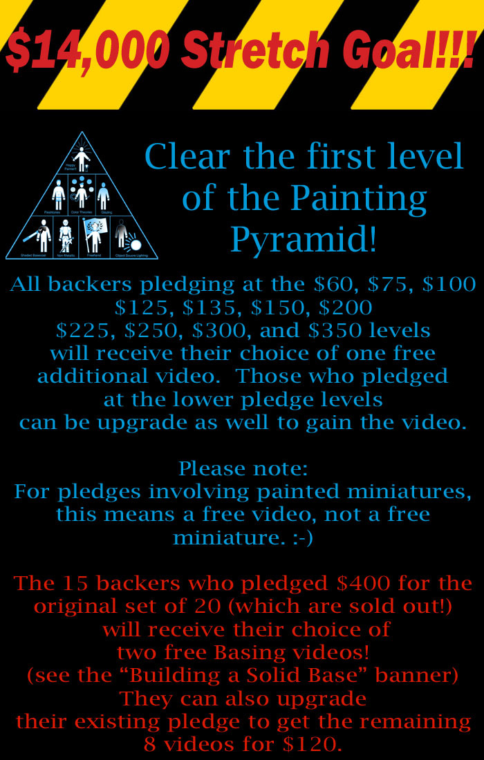 OK folks!  I am introducing my first Stretch Goal!  If we get to $14,000, we will clear this first level of the Painting Pyramid!  As you can see, backers will be getting something extra and we also unlock the door to Basing Techniques!