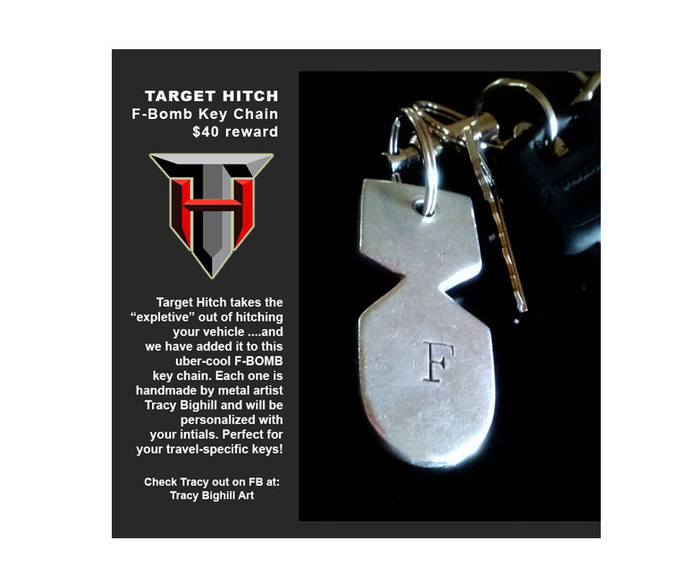 The Creative Swag option for folks at the $40 level is an uber-cool, personalized F-BOMB Key Chain with Target Hitch Logo! Made exclusively for Target Hitch by metal artist Tracy Bighill