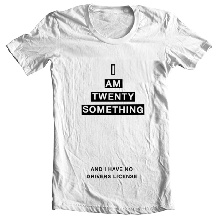 """Twenty-something t-shirt. Choose your reason for being young and unfulfilled (in place of """"and I have no drivers license"""")."""