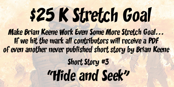 $25,000 Goal: Wow...can you believe it, if we hit this goal get ANOTHER never before seen Brian Keene short story.