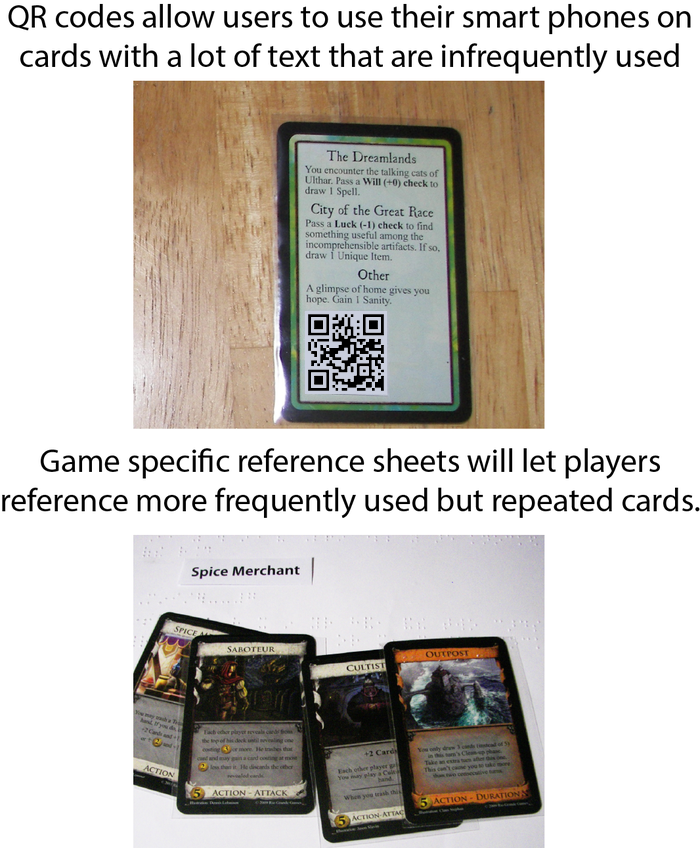 QR codes allow users to use their smart phones on cards with a lot of text that are infrequently used. Game specific reference sheets will let players reference more frequently used but repeated cards.
