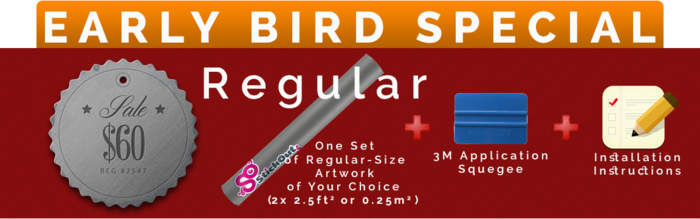 EARLY BIRD - Our standard package limited for early birds. A set of regular-size artwork of your choice out of our full gallery of designs(about 2.5 sq ft or 1/4 m2 on each side of your car). Worldwide shipping included. Save $40 from our target price!