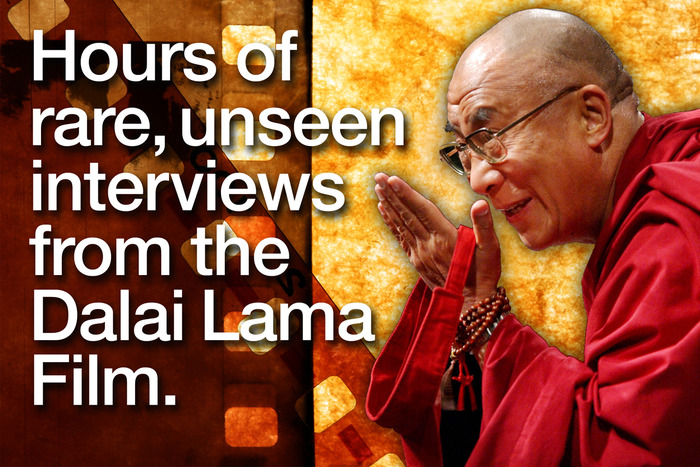 RAW INTERVIEW FOOTAGE FROM THE DALAI LAMA FILM. You will be able to stream the entire multi-hour interviews with His Holiness that were conducted for THE DALAI LAMA FILM.