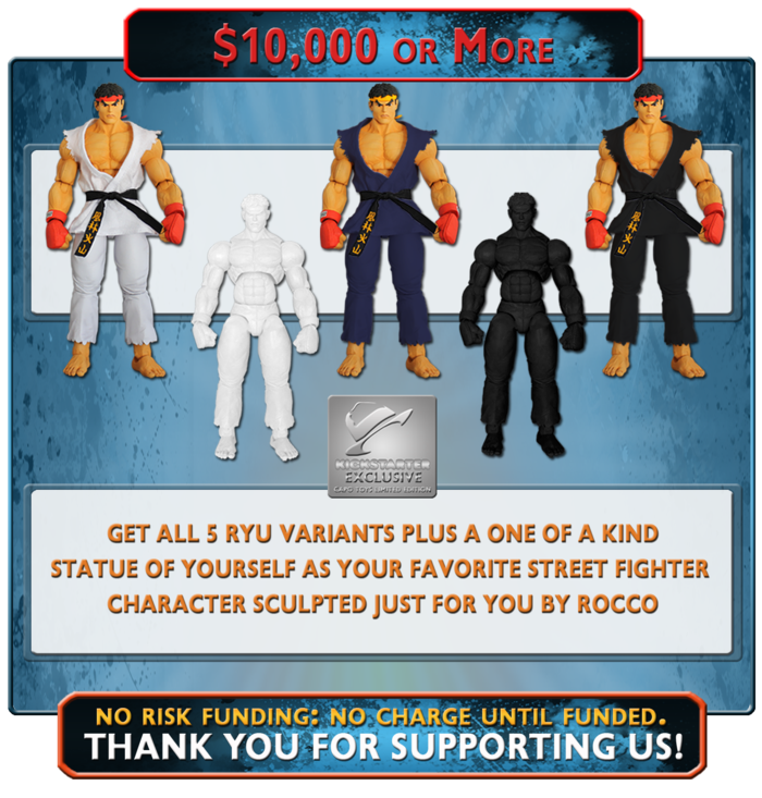 "At this ultimate funding level, you will receive all of the Exclusive Editions of Ryu plus a one of a kind 12"" Bronze Finished Statue of YOU, dressed as your favorite Street Fighter Character, personally sculpted for you by Rocco Tartamella"